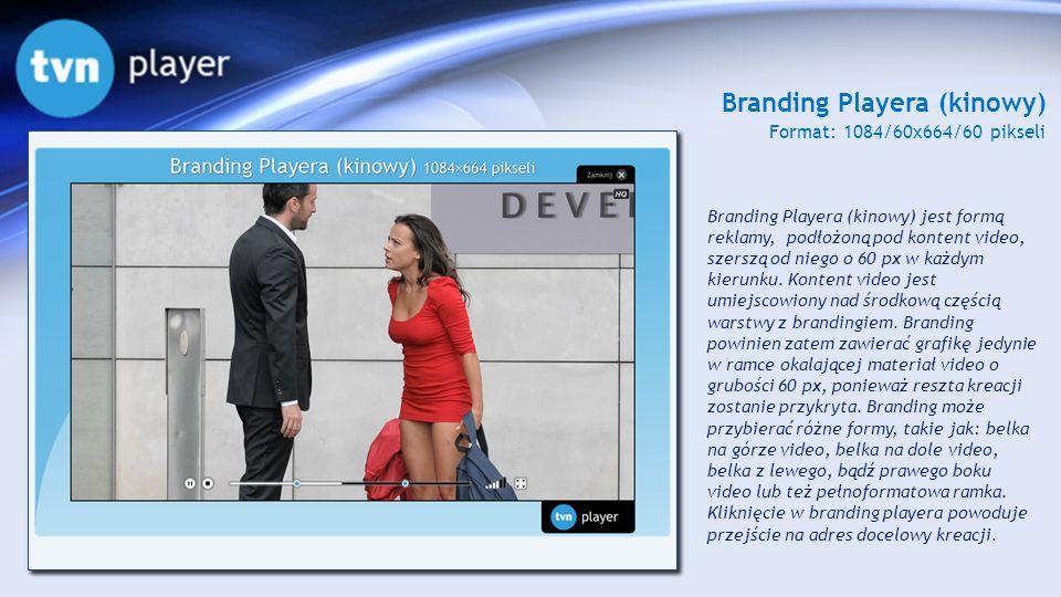 Branding Playera (kinowy) Format: 1084/60x664/60 pikseli Branding Playera (kinowy) jest formą reklamy, podłożoną pod kontent video, szerszą od niego o