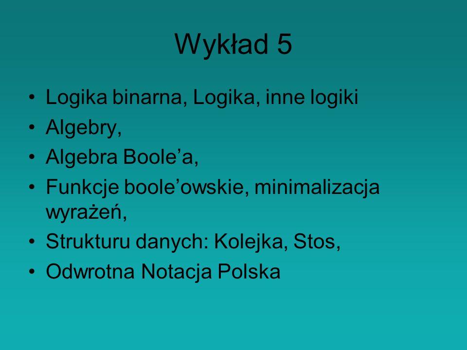 Wykład 5 Logika binarna, Logika, inne logiki Algebry, Algebra Boolea, Funkcje booleowskie, minimalizacja wyrażeń, Strukturu danych: Kolejka, Stos, Odwrotna Notacja Polska