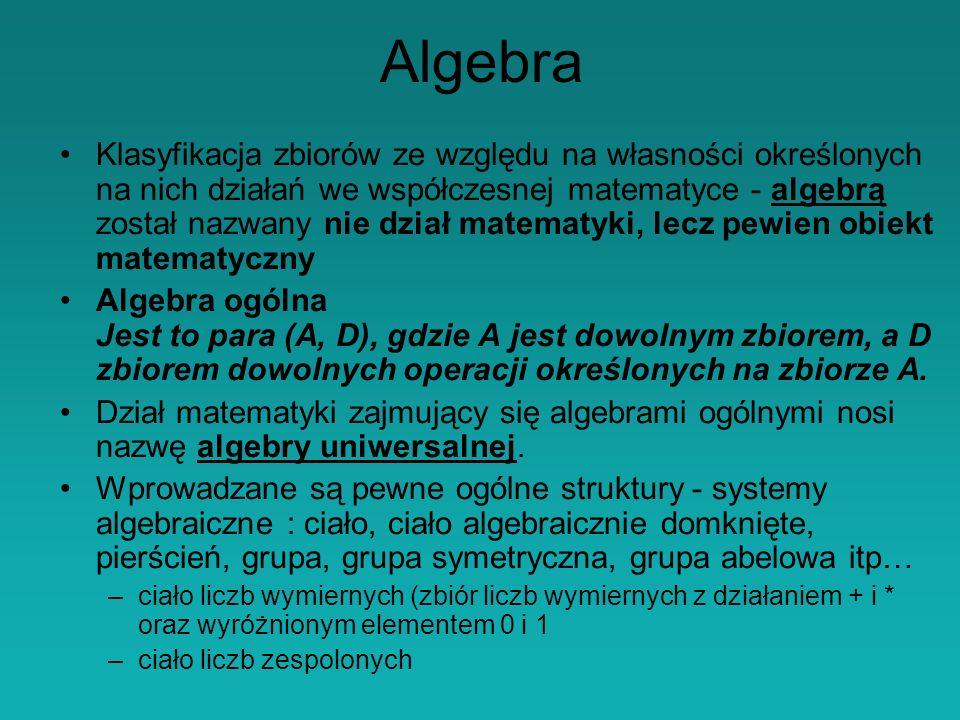 Algebra Klasyfikacja zbiorów ze względu na własności określonych na nich działań we współczesnej matematyce - algebrą został nazwany nie dział matematyki, lecz pewien obiekt matematyczny Algebra ogólna Jest to para (A, D), gdzie A jest dowolnym zbiorem, a D zbiorem dowolnych operacji określonych na zbiorze A.