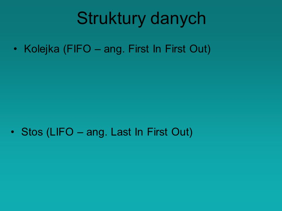 Struktury danych Kolejka (FIFO – ang. First In First Out) Stos (LIFO – ang. Last In First Out)