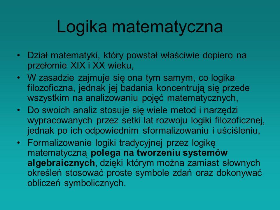 Logika matematyczna Dział matematyki, który powstał właściwie dopiero na przełomie XIX i XX wieku, W zasadzie zajmuje się ona tym samym, co logika filozoficzna, jednak jej badania koncentrują się przede wszystkim na analizowaniu pojęć matematycznych, Do swoich analiz stosuje się wiele metod i narzędzi wypracowanych przez setki lat rozwoju logiki filozoficznej, jednak po ich odpowiednim sformalizowaniu i uściśleniu, Formalizowanie logiki tradycyjnej przez logikę matematyczną polega na tworzeniu systemów algebraicznych, dzięki którym można zamiast słownych określeń stosować proste symbole zdań oraz dokonywać obliczeń symbolicznych.