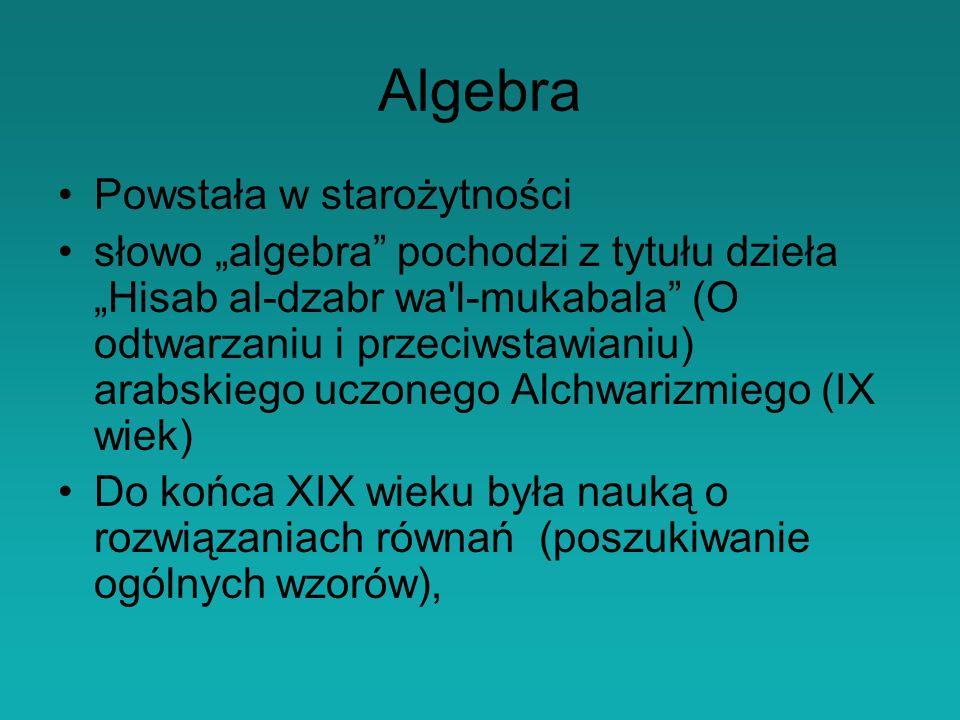 Algebra Powstała w starożytności słowo algebra pochodzi z tytułu dzieła Hisab al-dzabr wa l-mukabala (O odtwarzaniu i przeciwstawianiu) arabskiego uczonego Alchwarizmiego (IX wiek) Do końca XIX wieku była nauką o rozwiązaniach równań (poszukiwanie ogólnych wzorów),