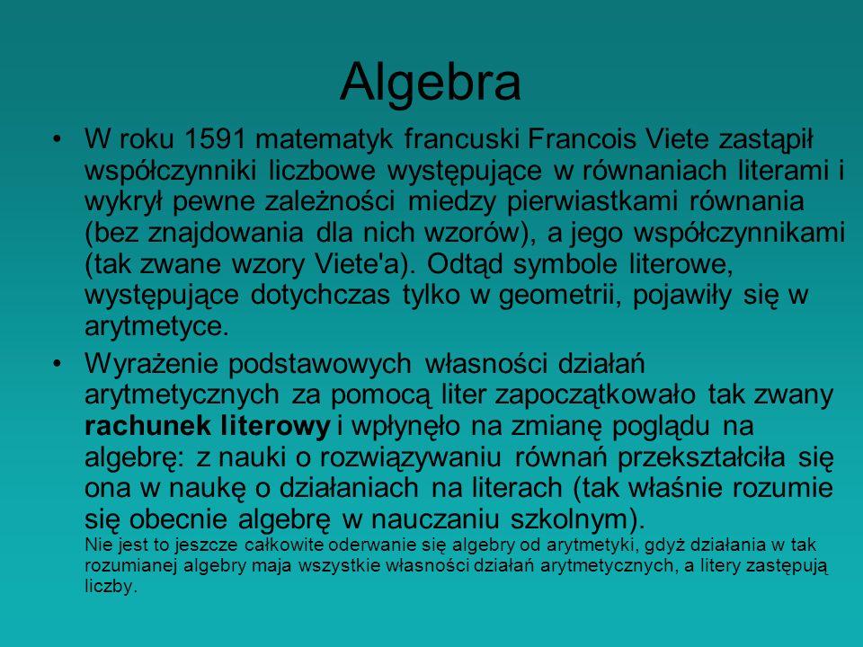 Algebra W roku 1591 matematyk francuski Francois Viete zastąpił współczynniki liczbowe występujące w równaniach literami i wykrył pewne zależności miedzy pierwiastkami równania (bez znajdowania dla nich wzorów), a jego współczynnikami (tak zwane wzory Viete a).