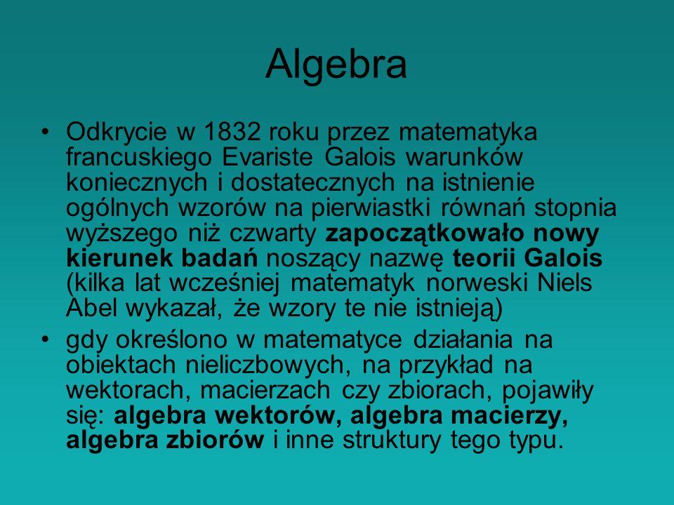 Algebra Odkrycie w 1832 roku przez matematyka francuskiego Evariste Galois warunków koniecznych i dostatecznych na istnienie ogólnych wzorów na pierwiastki równań stopnia wyższego niż czwarty zapoczątkowało nowy kierunek badań noszący nazwę teorii Galois (kilka lat wcześniej matematyk norweski Niels Abel wykazał, że wzory te nie istnieją) gdy określono w matematyce działania na obiektach nieliczbowych, na przykład na wektorach, macierzach czy zbiorach, pojawiły się: algebra wektorów, algebra macierzy, algebra zbiorów i inne struktury tego typu.