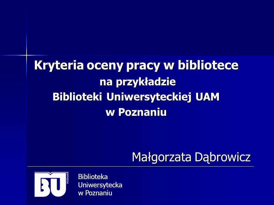 Kryteria oceny pracy w bibliotece na przykładzie Biblioteki Uniwersyteckiej UAM w Poznaniu Małgorzata Dąbrowicz Małgorzata Dąbrowicz Biblioteka Uniwer
