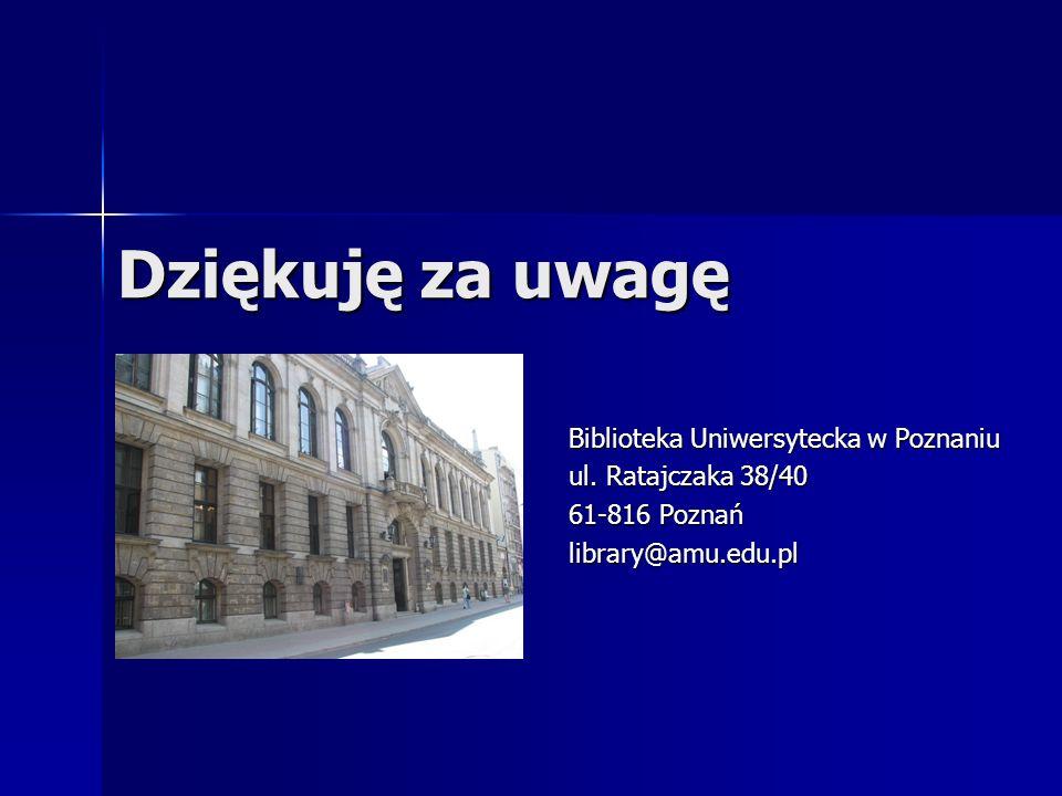Dziękuję za uwagę Biblioteka Uniwersytecka w Poznaniu ul. Ratajczaka 38/40 61-816 Poznań library@amu.edu.pl