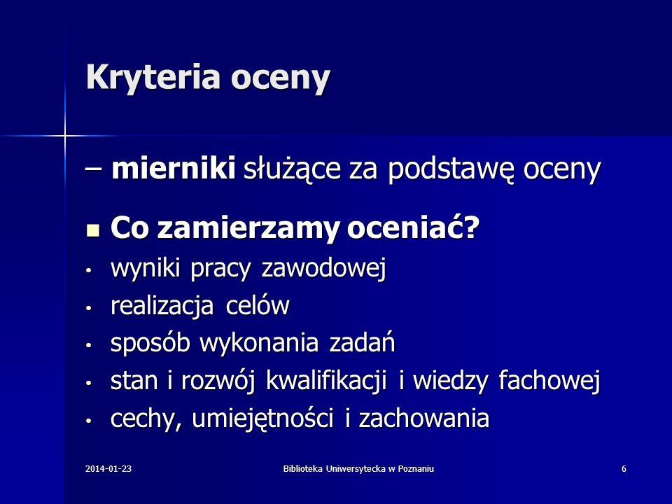 Kryteria oceny – typologia Kryteria kwalifikacyjne Kryteria kwalifikacyjne Kryteria efektywnościowe Kryteria efektywnościowe Kryteria behawioralne Kryteria behawioralne Kryteria osobowościowe Kryteria osobowościowe Kryteria kompetencyjne Kryteria kompetencyjne 2014-01-23Biblioteka Uniwersytecka w Poznaniu7