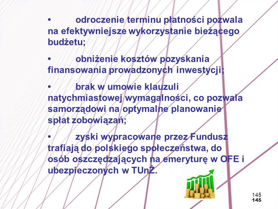 145 odroczenie terminu płatności pozwala na efektywniejsze wykorzystanie bieżącego budżetu; obniżenie kosztów pozyskania finansowania prowadzonych inw