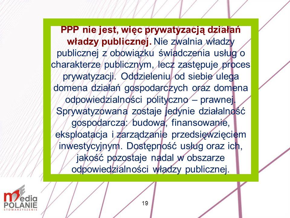 19 PPP nie jest, więc prywatyzacją działań władzy publicznej. Nie zwalnia władzy publicznej z obowiązku świadczenia usług o charakterze publicznym, le