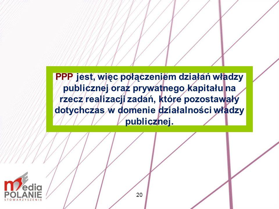 20 PPP jest, więc połączeniem działań władzy publicznej oraz prywatnego kapitału na rzecz realizacji zadań, które pozostawały dotychczas w domenie dzi