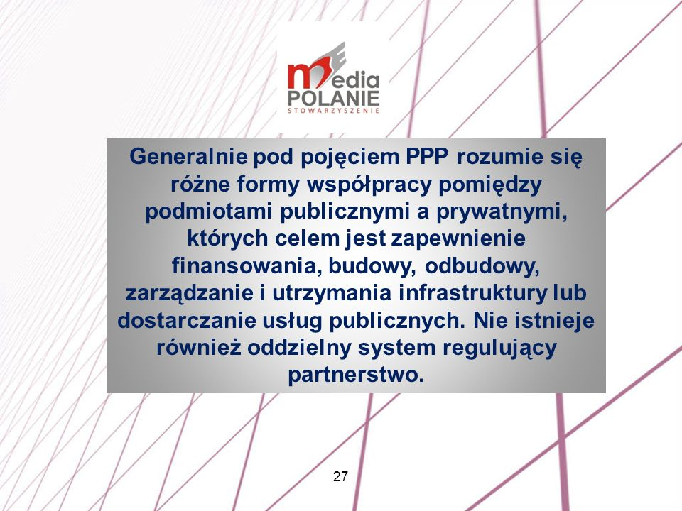 27 Generalnie pod pojęciem PPP rozumie się różne formy współpracy pomiędzy podmiotami publicznymi a prywatnymi, których celem jest zapewnienie finanso