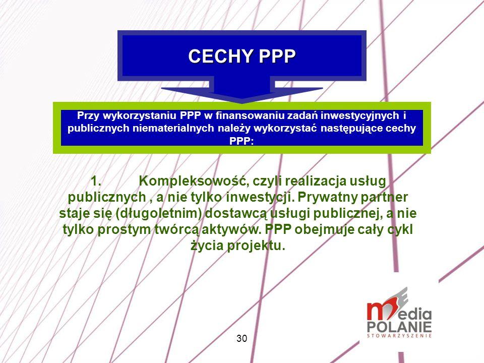 30 Przy wykorzystaniu PPP w finansowaniu zadań inwestycyjnych i publicznych niematerialnych należy wykorzystać następujące cechy PPP: CECHY PPP 1.Komp