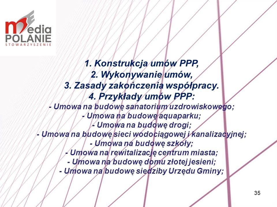 35 1. Konstrukcja umów PPP, 2. Wykonywanie umów, 3. Zasady zakończenia współpracy. 4. Przykłady umów PPP: - Umowa na budowę sanatorium uzdrowiskowego;
