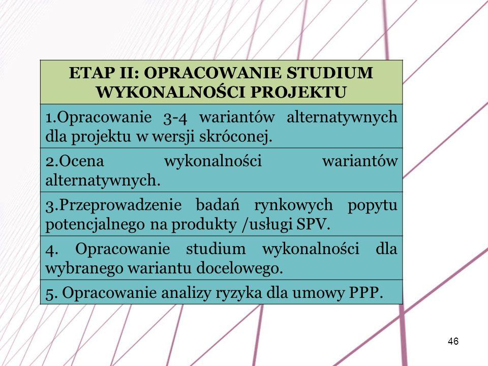46 ETAP II: OPRACOWANIE STUDIUM WYKONALNOŚCI PROJEKTU 1.Opracowanie 3-4 wariantów alternatywnych dla projektu w wersji skróconej. 2.Ocena wykonalności
