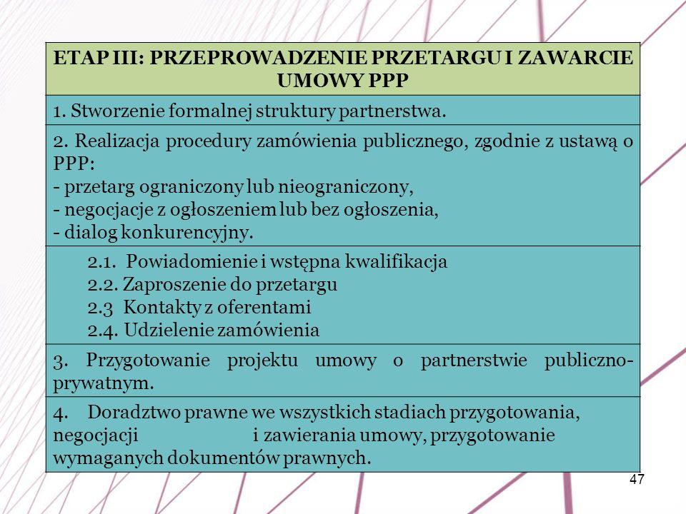 47 ETAP III: PRZEPROWADZENIE PRZETARGU I ZAWARCIE UMOWY PPP 1. Stworzenie formalnej struktury partnerstwa. 2. Realizacja procedury zamówienia publiczn