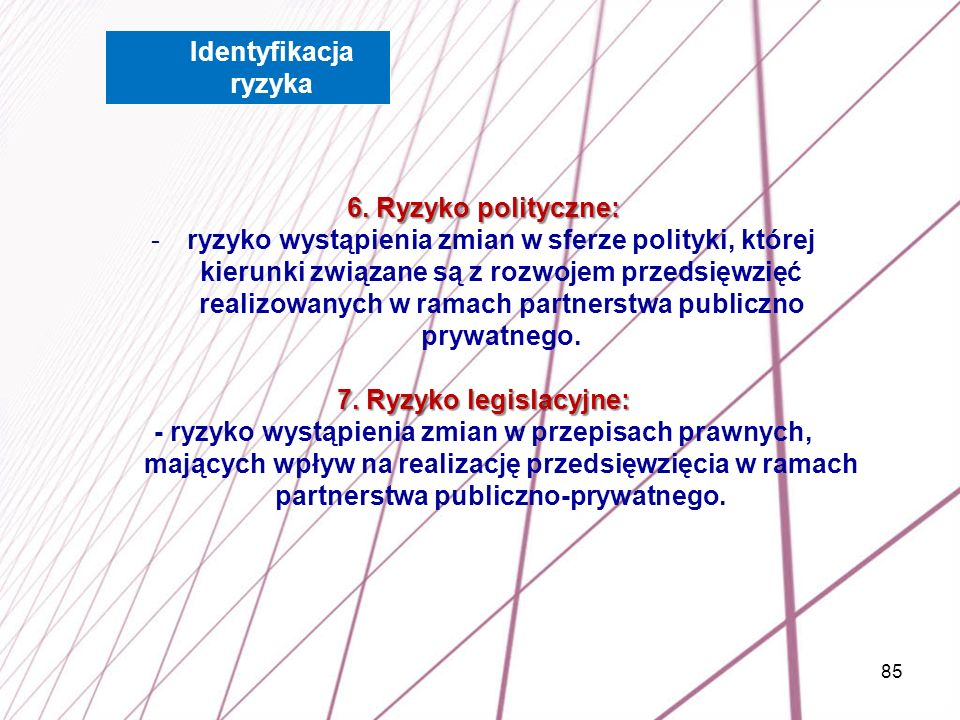 85 6. Ryzyko polityczne: -ryzyko wystąpienia zmian w sferze polityki, której kierunki związane są z rozwojem przedsięwzięć realizowanych w ramach part