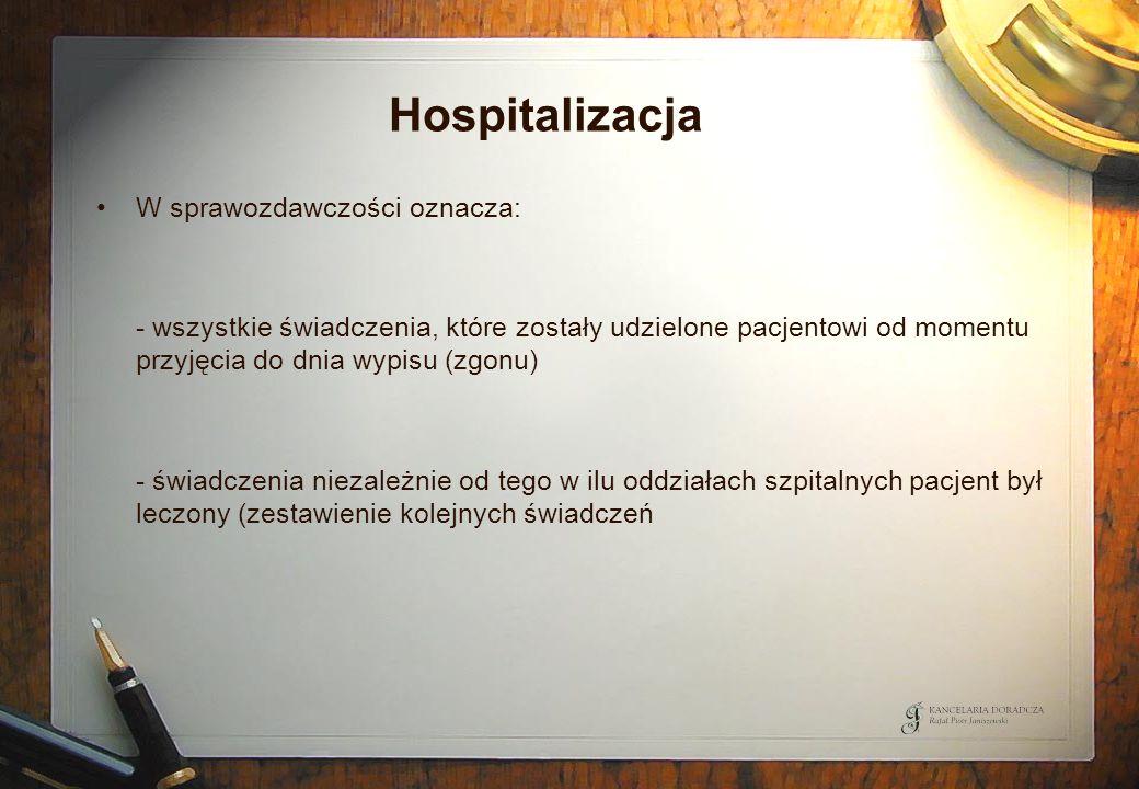 Hospitalizacja W sprawozdawczości oznacza: - wszystkie świadczenia, które zostały udzielone pacjentowi od momentu przyjęcia do dnia wypisu (zgonu) - ś