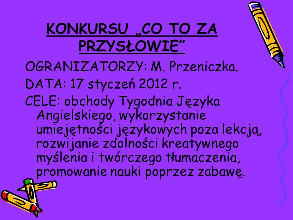 KONKURSU CO TO ZA PRZYSŁOWIE OGRANIZATORZY: M. Przeniczka. DATA: 17 styczeń 2012 r. CELE: obchody Tygodnia Języka Angielskiego, wykorzystanie umiejętn