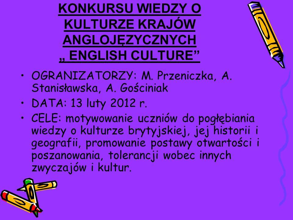 KONKURSU WIEDZY O KULTURZE KRAJÓW ANGLOJĘZYCZNYCH ENGLISH CULTURE OGRANIZATORZY: M. Przeniczka, A. Stanisławska, A. Gościniak DATA: 13 luty 2012 r. CE