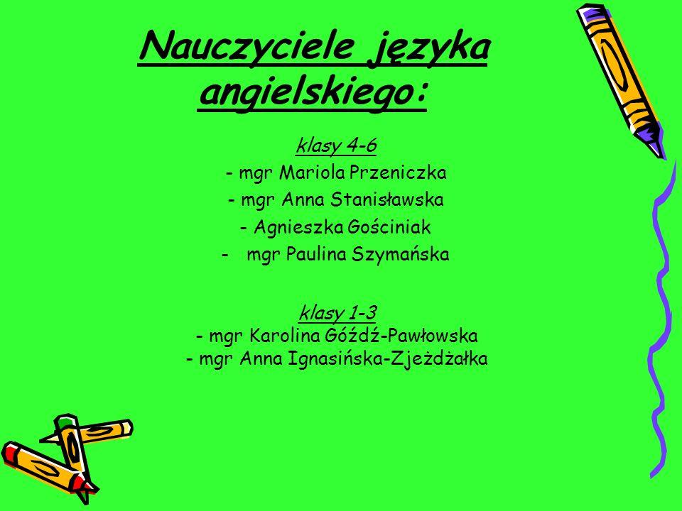 Nauczyciele języka angielskiego: klasy 4-6 - mgr Mariola Przeniczka - mgr Anna Stanisławska - Agnieszka Gościniak -mgr Paulina Szymańska klasy 1-3 - m