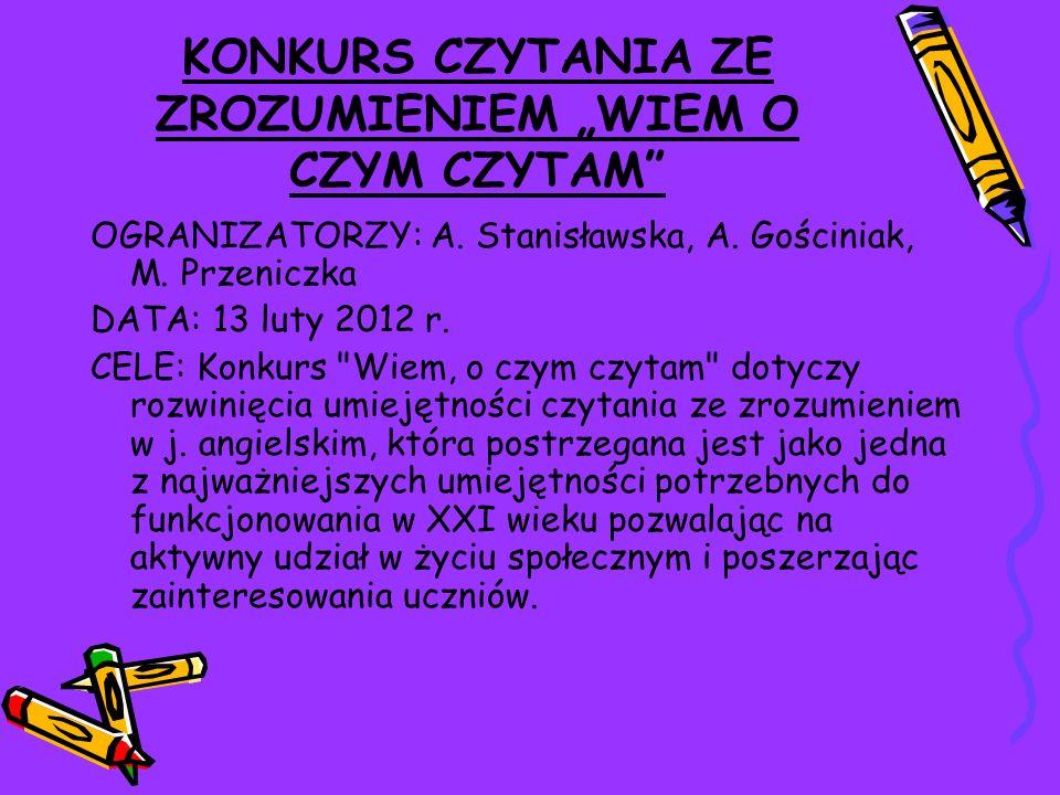 KONKURS CZYTANIA ZE ZROZUMIENIEM WIEM O CZYM CZYTAM OGRANIZATORZY: A. Stanisławska, A. Gościniak, M. Przeniczka DATA: 13 luty 2012 r. CELE: Konkurs