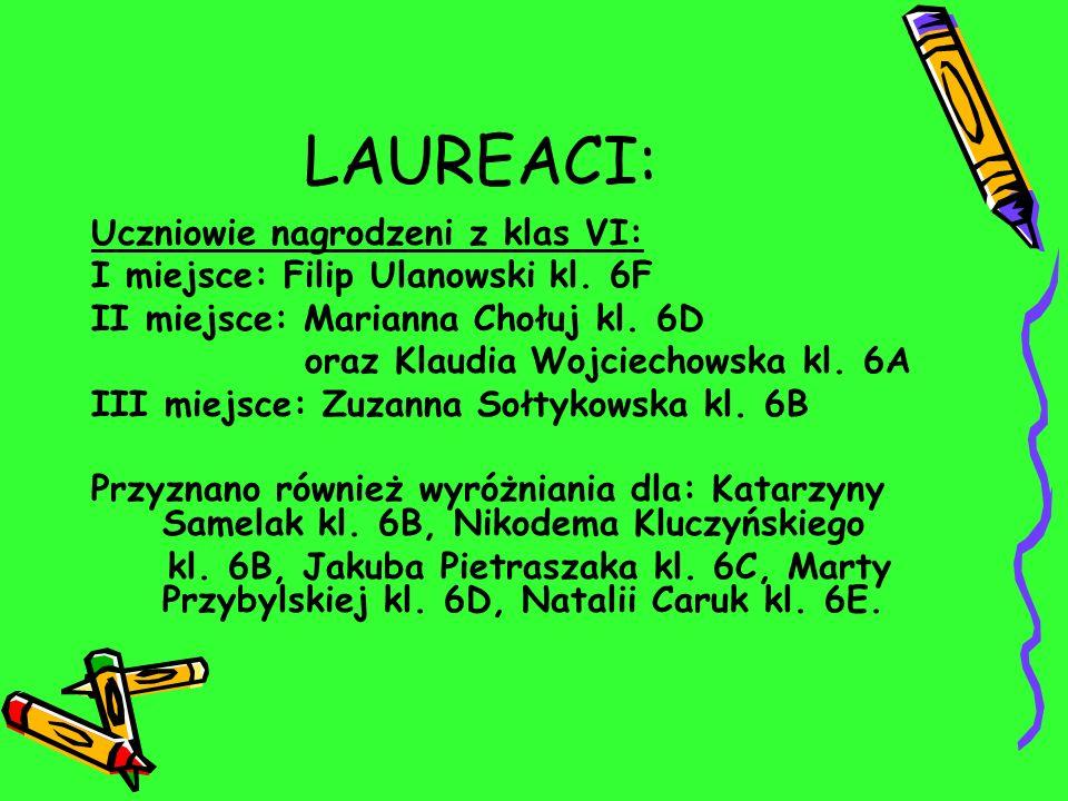 LAUREACI: Uczniowie nagrodzeni z klas VI: I miejsce: Filip Ulanowski kl. 6F II miejsce: Marianna Chołuj kl. 6D oraz Klaudia Wojciechowska kl. 6A III m