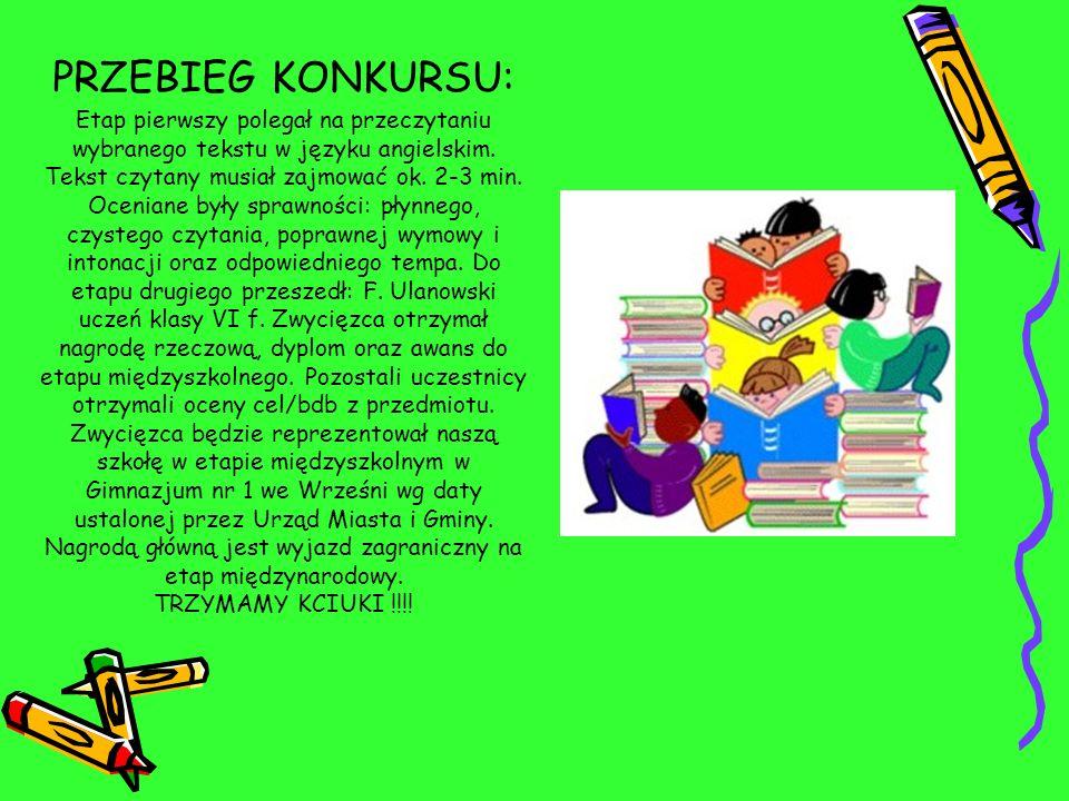 PRZEBIEG KONKURSU: Etap pierwszy polegał na przeczytaniu wybranego tekstu w języku angielskim. Tekst czytany musiał zajmować ok. 2-3 min. Oceniane był