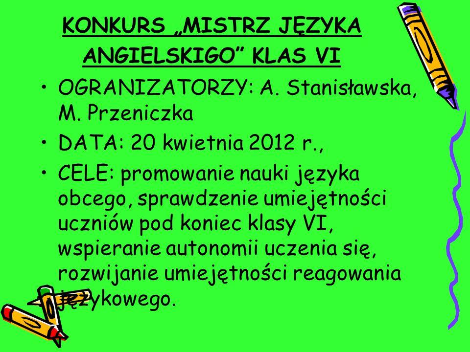 KONKURS MISTRZ JĘZYKA ANGIELSKIGO KLAS VI OGRANIZATORZY: A. Stanisławska, M. Przeniczka DATA: 20 kwietnia 2012 r., CELE: promowanie nauki języka obceg