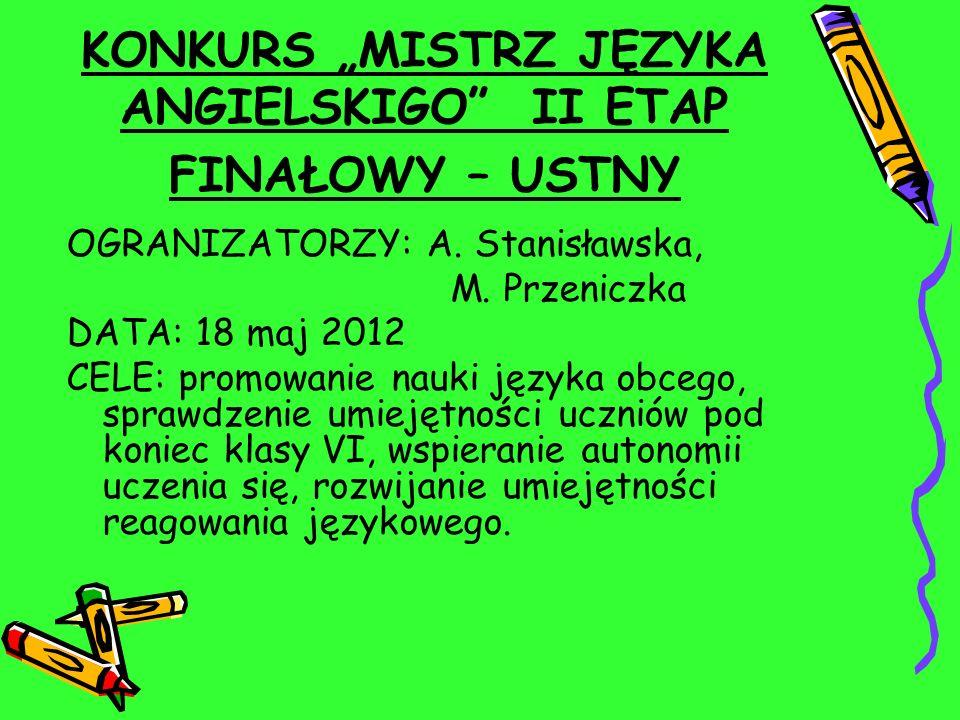 KONKURS MISTRZ JĘZYKA ANGIELSKIGO II ETAP FINAŁOWY – USTNY OGRANIZATORZY: A. Stanisławska, M. Przeniczka DATA: 18 maj 2012 CELE: promowanie nauki języ