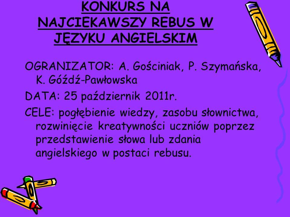 KONKURS NA NAJCIEKAWSZY REBUS W JĘZYKU ANGIELSKIM OGRANIZATOR: A. Gościniak, P. Szymańska, K. Góźdź-Pawłowska DATA: 25 październik 2011r. CELE: pogłęb