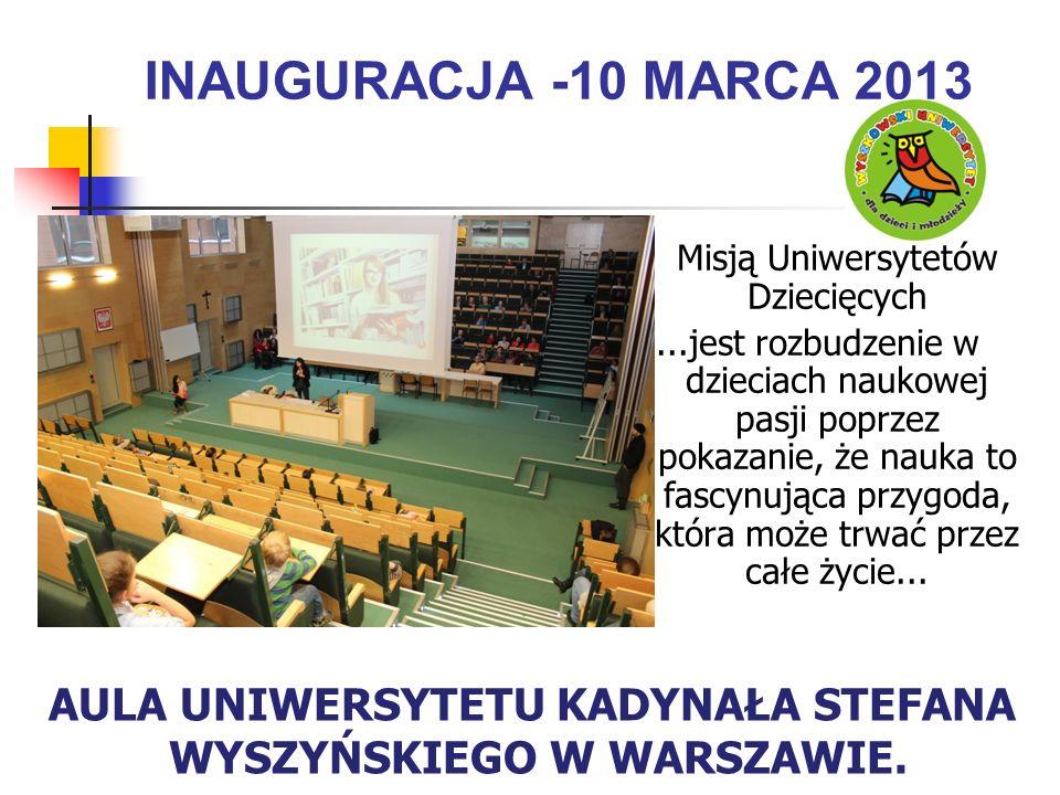 INAUGURACJA -10 MARCA 2013 Misją Uniwersytetów Dziecięcych...jest rozbudzenie w dzieciach naukowej pasji poprzez pokazanie, że nauka to fascynująca przygoda, która może trwać przez całe życie...