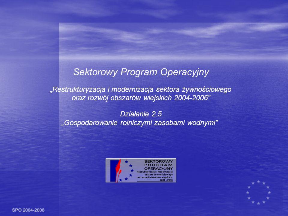 Sektorowy Program Operacyjny Restrukturyzacja i modernizacja sektora żywnościowego oraz rozwój obszarów wiejskich 2004-2006 Działanie 2.5 Gospodarowanie rolniczymi zasobami wodnymi