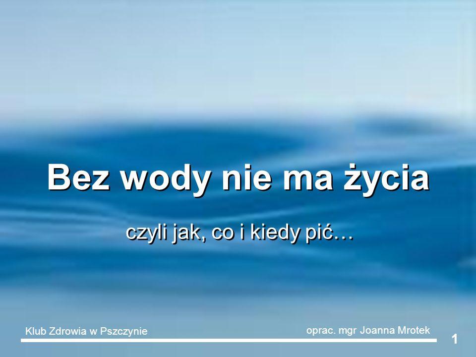 1 Bez wody nie ma życia czyli jak, co i kiedy pić… Klub Zdrowia w Pszczynie oprac. mgr Joanna Mrotek
