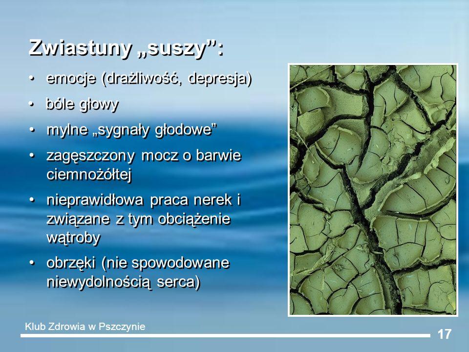 17 Zwiastuny suszy: emocje (drażliwość, depresja) bóle głowy mylne sygnały głodowe zagęszczony mocz o barwie ciemnożółtej nieprawidłowa praca nerek i