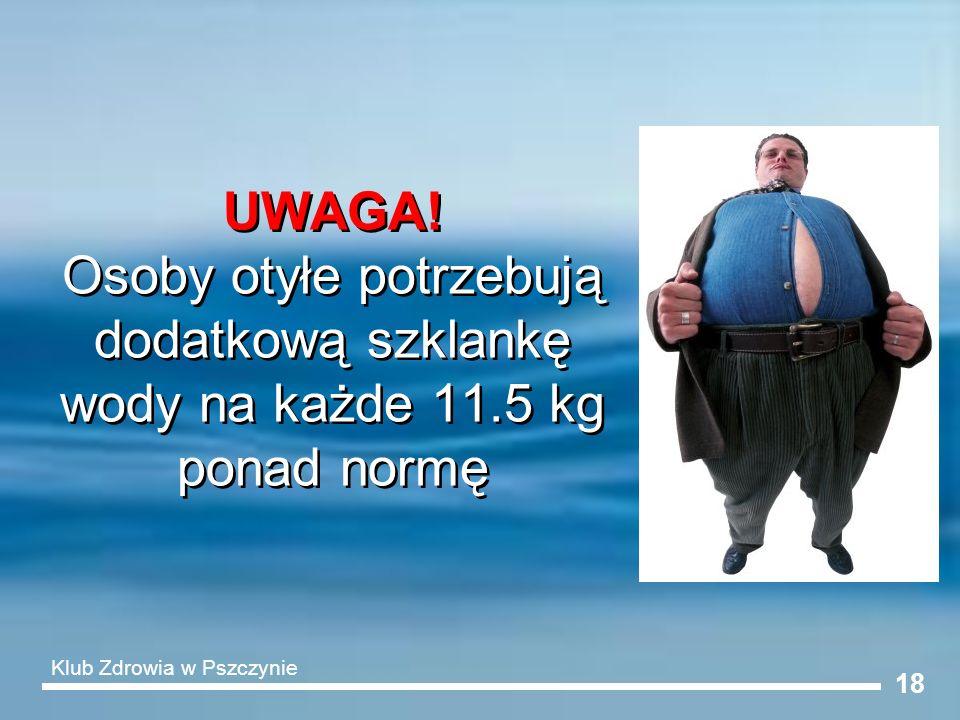 18 UWAGA! Osoby otyłe potrzebują dodatkową szklankę wody na każde 11.5 kg ponad normę Klub Zdrowia w Pszczynie