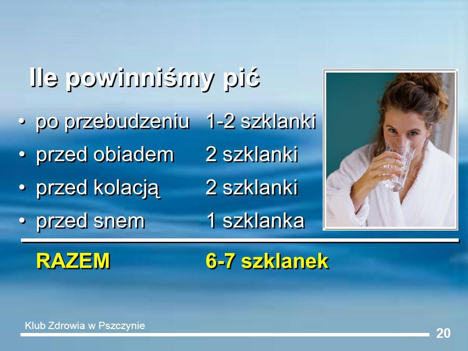 20 Ile powinniśmy pić po przebudzeniu 1-2 szklanki przed obiadem2 szklanki przed kolacją2 szklanki przed snem1 szklanka RAZEM6-7 szklanek Klub Zdrowia