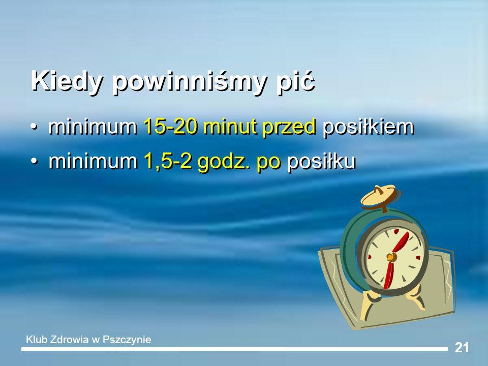 21 Kiedy powinniśmy pić minimum 15-20 minut przed posiłkiem minimum 1,5-2 godz. po posiłku Klub Zdrowia w Pszczynie