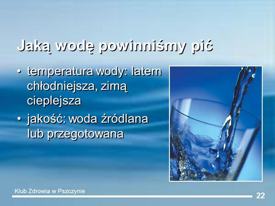 22 Jaką wodę powinniśmy pić temperatura wody: latem chłodniejsza, zimą cieplejsza jakość: woda źródlana lub przegotowana Klub Zdrowia w Pszczynie