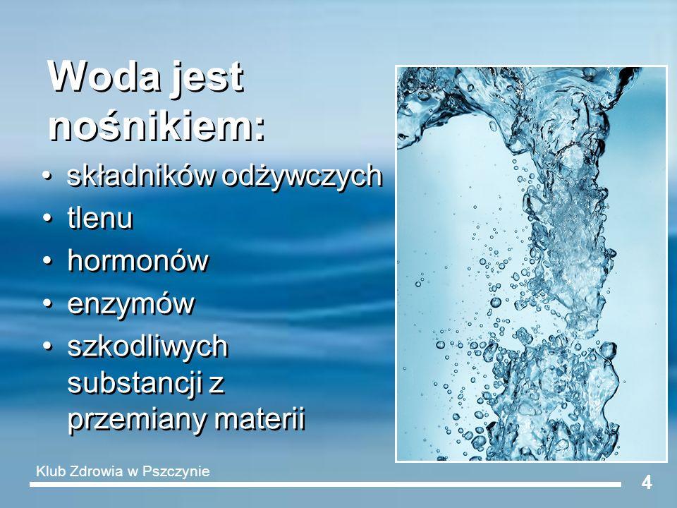 4 Woda jest nośnikiem: składników odżywczych enzymów tlenu hormonów szkodliwych substancji z przemiany materii Klub Zdrowia w Pszczynie