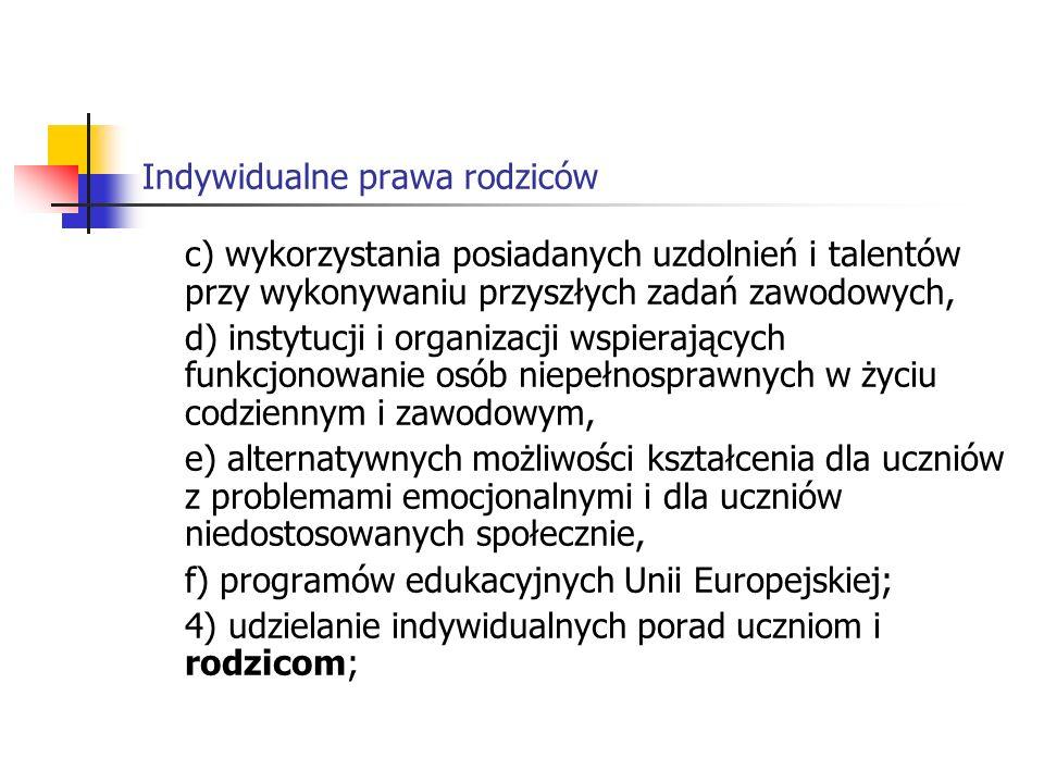 Indywidualne prawa rodziców c) wykorzystania posiadanych uzdolnień i talentów przy wykonywaniu przyszłych zadań zawodowych, d) instytucji i organizacji wspierających funkcjonowanie osób niepełnosprawnych w życiu codziennym i zawodowym, e) alternatywnych możliwości kształcenia dla uczniów z problemami emocjonalnymi i dla uczniów niedostosowanych społecznie, f) programów edukacyjnych Unii Europejskiej; 4) udzielanie indywidualnych porad uczniom i rodzicom;