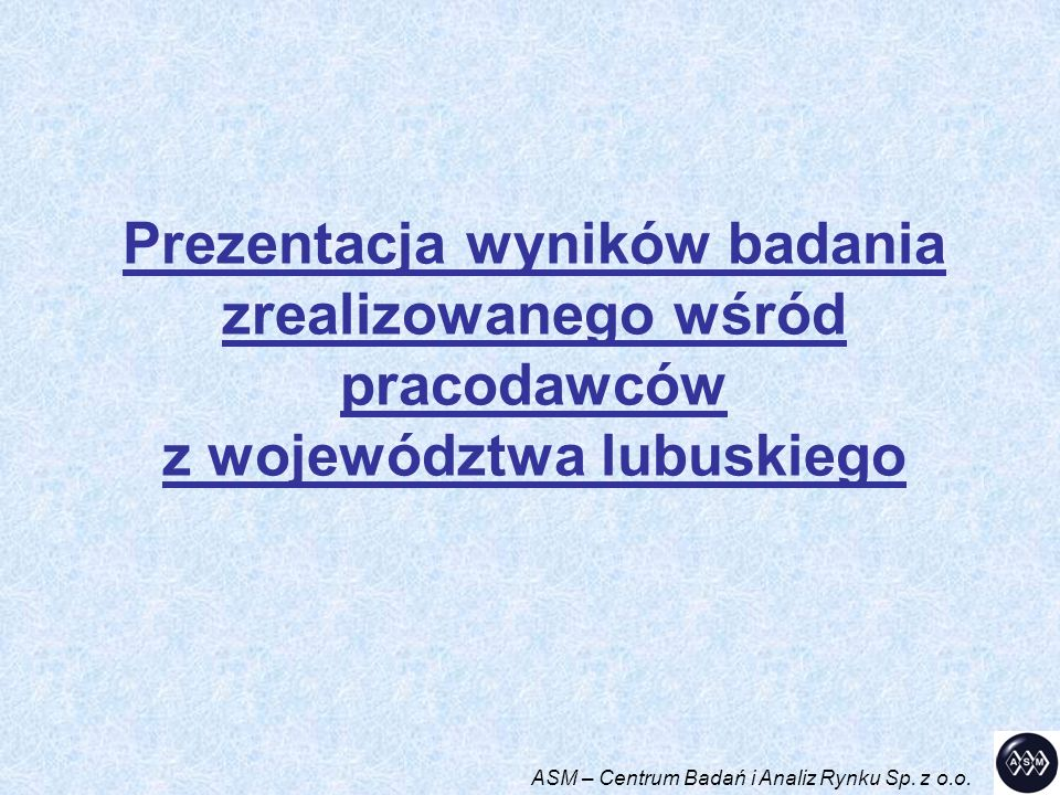 Prezentacja wyników badania zrealizowanego wśród pracodawców z województwa lubuskiego ASM – Centrum Badań i Analiz Rynku Sp. z o.o.