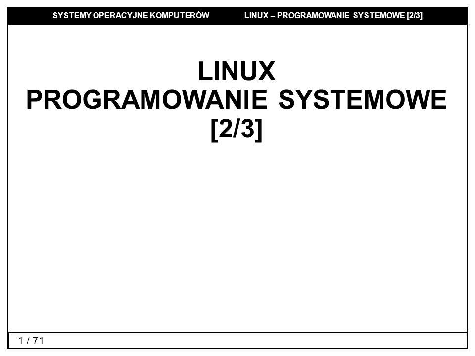SYSTEMY OPERACYJNE KOMPUTERÓW LINUX – PROGRAMOWANIE SYSTEMOWE [2/3] 42 / 71 Dostępne funkcje Kolejki Semafory Pamięć komunikatówwspółdzielona Plik nagłówkowy Funkcja systemowa msggetsemgetshmget tworzenia lub otwierania Funkcja systemowa msgctlsemctlshmctl operacji sterujących Funkcje operacji na msgsndsemopshmat obiektach IPC msgrcvshmdt Polecenia konsoli związane z IPC : ipcs, ipcrm