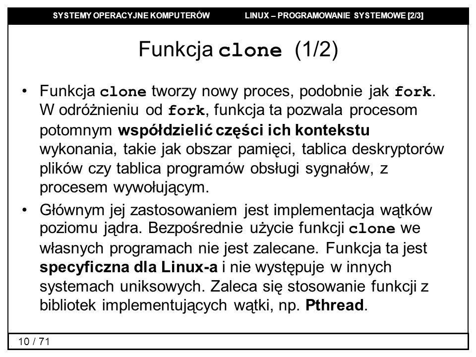 SYSTEMY OPERACYJNE KOMPUTERÓW LINUX – PROGRAMOWANIE SYSTEMOWE [2/3] 10 / 71 Funkcja clone (1/2) Funkcja clone tworzy nowy proces, podobnie jak fork. W