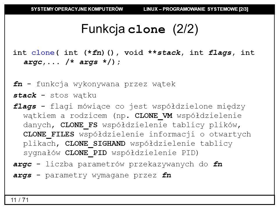 SYSTEMY OPERACYJNE KOMPUTERÓW LINUX – PROGRAMOWANIE SYSTEMOWE [2/3] 11 / 71 Funkcja clone (2/2) int clone( int (*fn)(), void **stack, int flags, int a