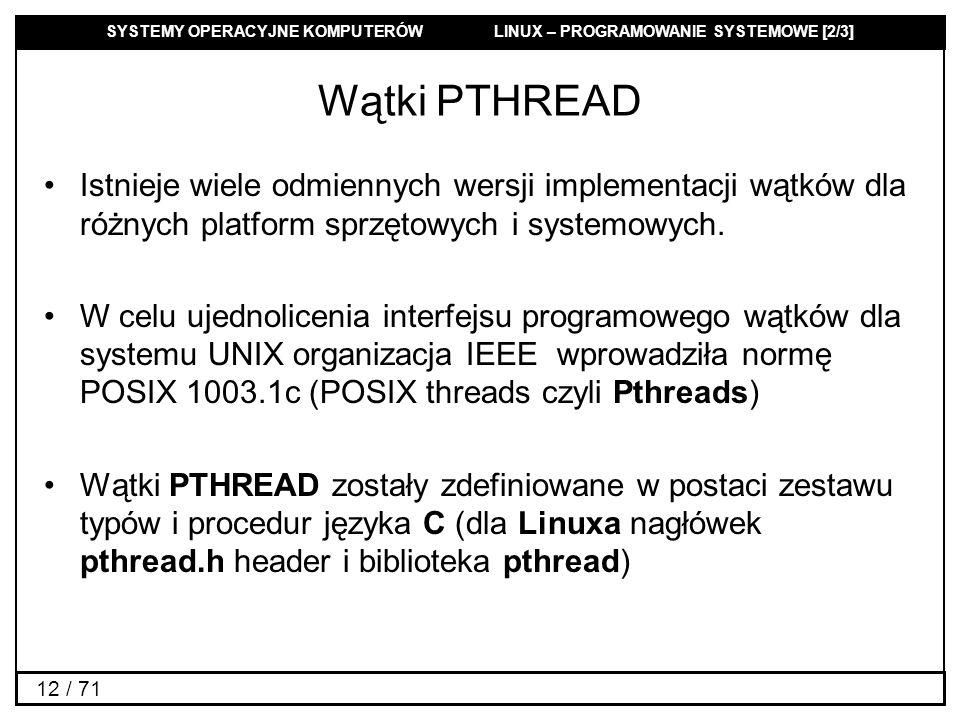 SYSTEMY OPERACYJNE KOMPUTERÓW LINUX – PROGRAMOWANIE SYSTEMOWE [2/3] 12 / 71 Wątki PTHREAD Istnieje wiele odmiennych wersji implementacji wątków dla ró