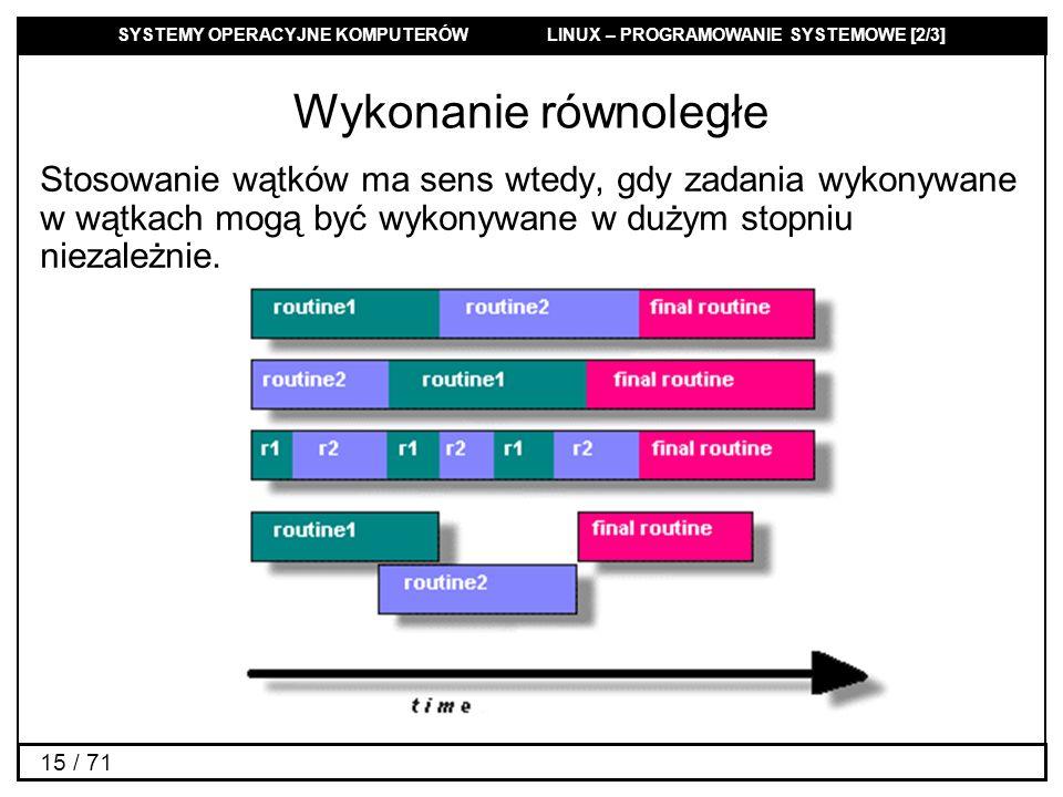 SYSTEMY OPERACYJNE KOMPUTERÓW LINUX – PROGRAMOWANIE SYSTEMOWE [2/3] 15 / 71 Wykonanie równoległe Stosowanie wątków ma sens wtedy, gdy zadania wykonywa