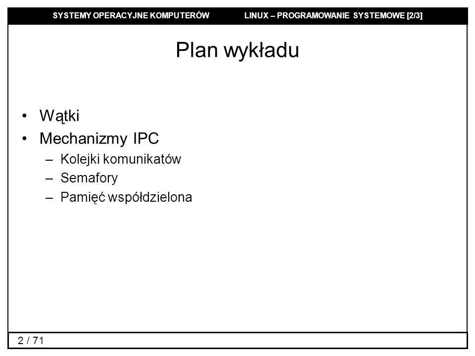 SYSTEMY OPERACYJNE KOMPUTERÓW LINUX – PROGRAMOWANIE SYSTEMOWE [2/3] 2 / 71 Plan wykładu Wątki Mechanizmy IPC –Kolejki komunikatów –Semafory –Pamięć ws