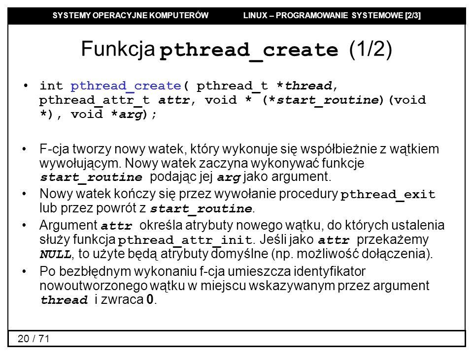 SYSTEMY OPERACYJNE KOMPUTERÓW LINUX – PROGRAMOWANIE SYSTEMOWE [2/3] 20 / 71 Funkcja pthread_create (1/2) int pthread_create( pthread_t *thread, pthrea