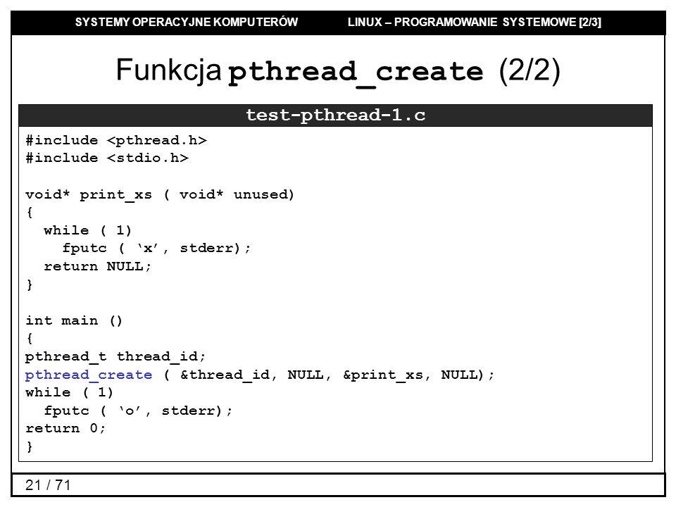SYSTEMY OPERACYJNE KOMPUTERÓW LINUX – PROGRAMOWANIE SYSTEMOWE [2/3] 21 / 71 Funkcja pthread_create (2/2) test-pthread-1.c #include void* print_xs ( vo