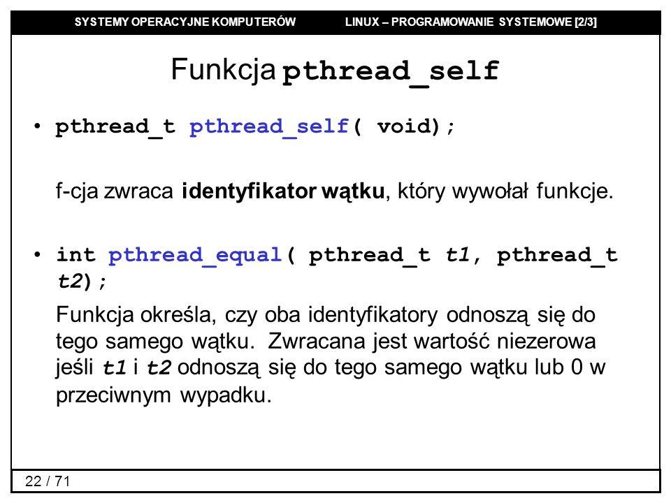 SYSTEMY OPERACYJNE KOMPUTERÓW LINUX – PROGRAMOWANIE SYSTEMOWE [2/3] 22 / 71 Funkcja pthread_self pthread_t pthread_self( void); f-cja zwraca identyfik